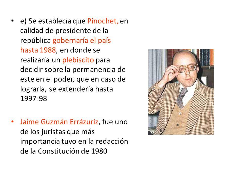 e) Se establecía que Pinochet, en calidad de presidente de la república gobernaría el país hasta 1988, en donde se realizaría un plebiscito para decidir sobre la permanencia de este en el poder, que en caso de lograrla, se extendería hasta 1997-98