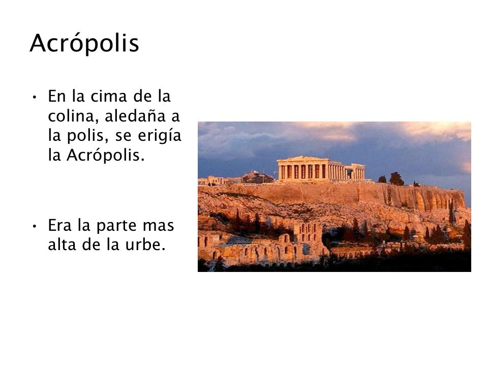 Acrópolis En la cima de la colina, aledaña a la polis, se erigía la Acrópolis.