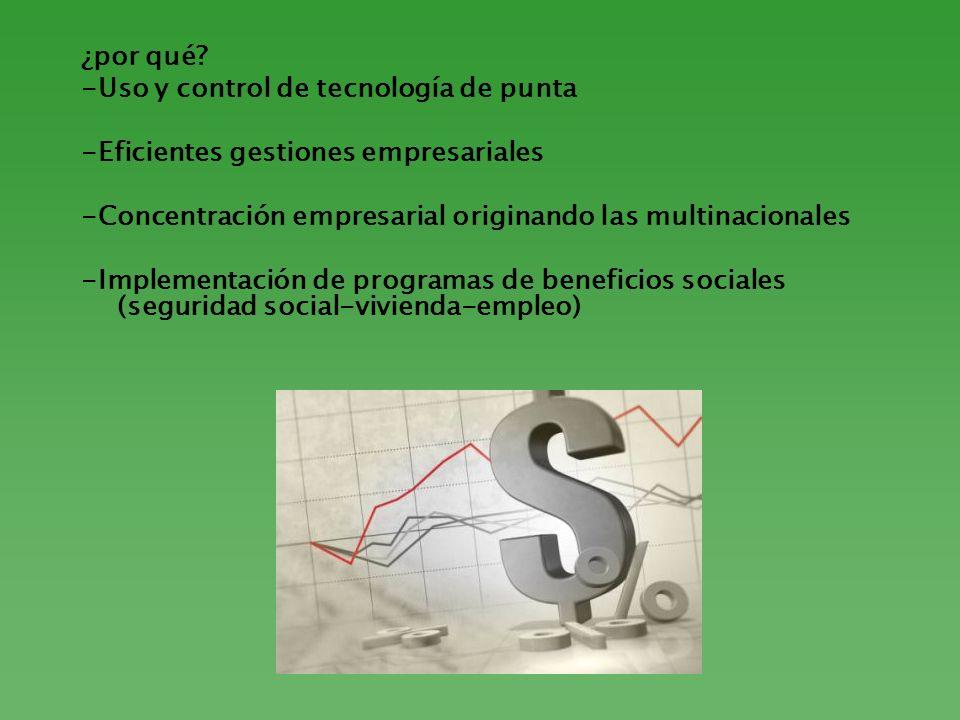 ¿por qué -Uso y control de tecnología de punta. -Eficientes gestiones empresariales. -Concentración empresarial originando las multinacionales.