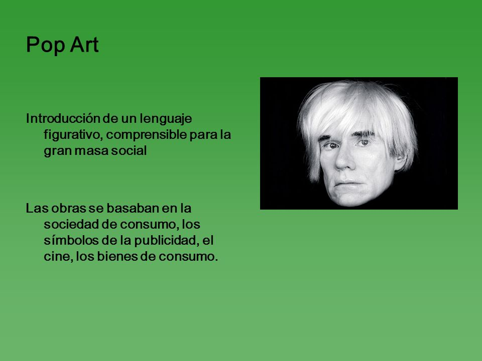 Pop Art Introducción de un lenguaje figurativo, comprensible para la gran masa social.