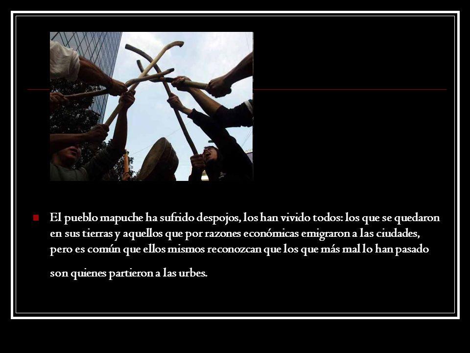 El pueblo mapuche ha sufrido despojos, los han vivido todos: los que se quedaron en sus tierras y aquellos que por razones económicas emigraron a las ciudades, pero es común que ellos mismos reconozcan que los que más mal lo han pasado son quienes partieron a las urbes.