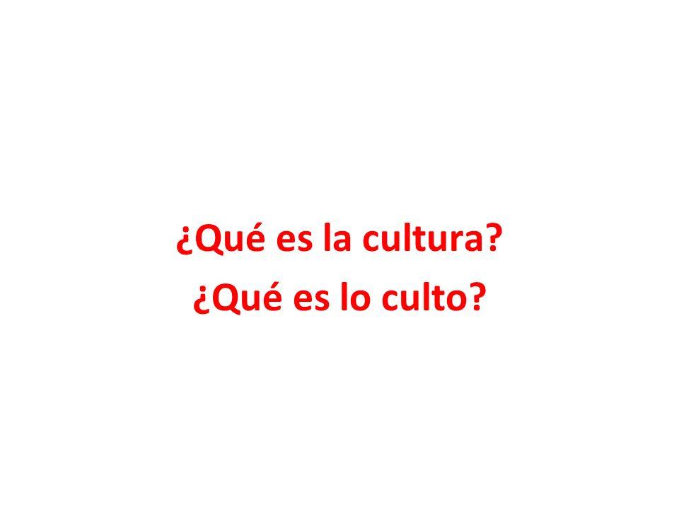 ¿Qué es la cultura ¿Qué es lo culto