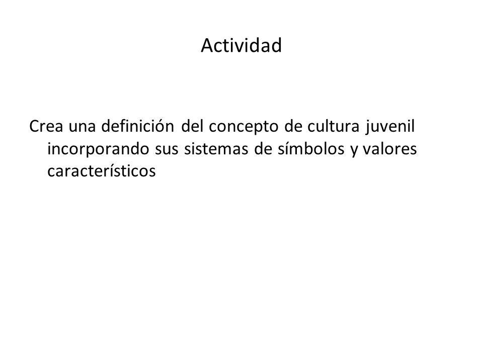Actividad Crea una definición del concepto de cultura juvenil incorporando sus sistemas de símbolos y valores característicos.