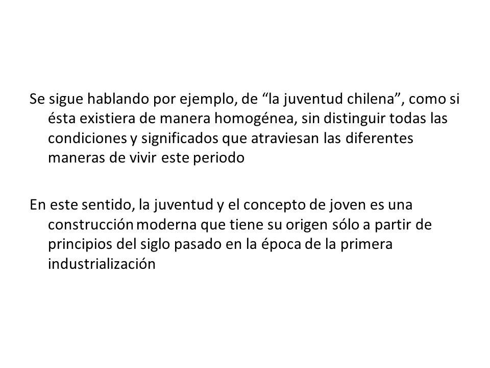 Se sigue hablando por ejemplo, de la juventud chilena , como si ésta existiera de manera homogénea, sin distinguir todas las condiciones y significados que atraviesan las diferentes maneras de vivir este periodo