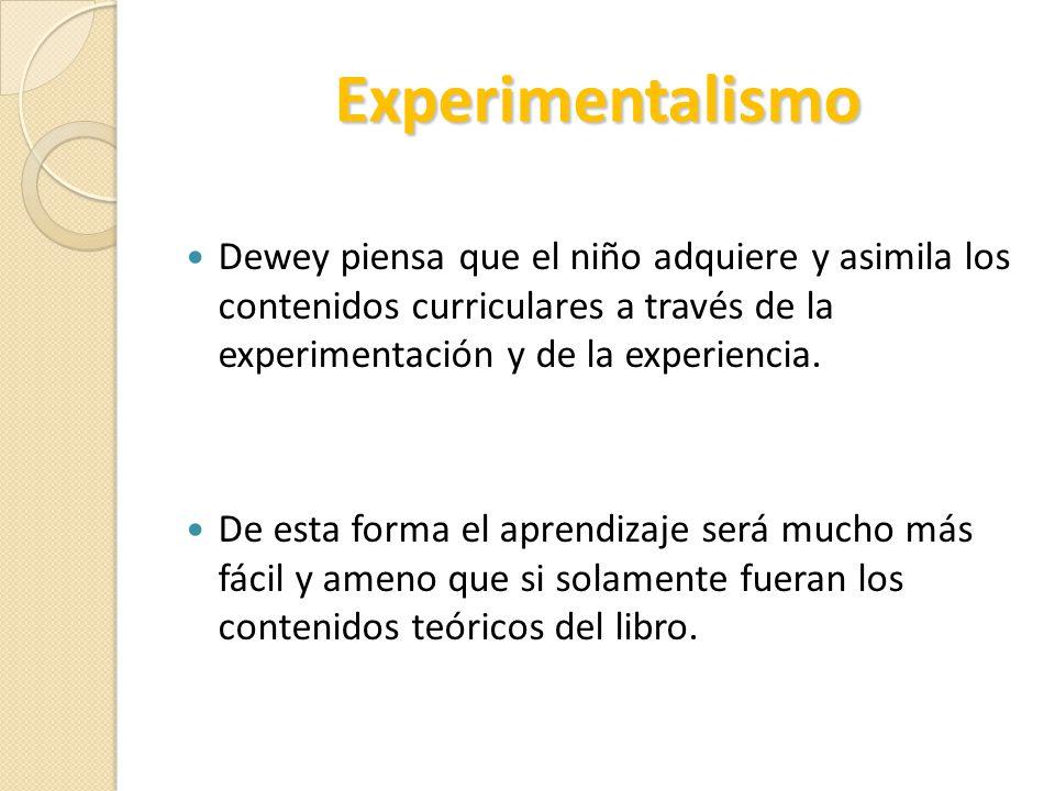 Experimentalismo Dewey piensa que el niño adquiere y asimila los contenidos curriculares a través de la experimentación y de la experiencia.