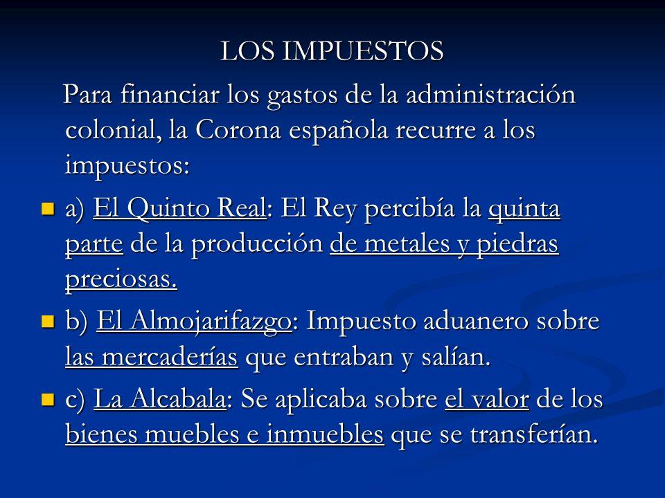 LOS IMPUESTOS Para financiar los gastos de la administración colonial, la Corona española recurre a los impuestos: