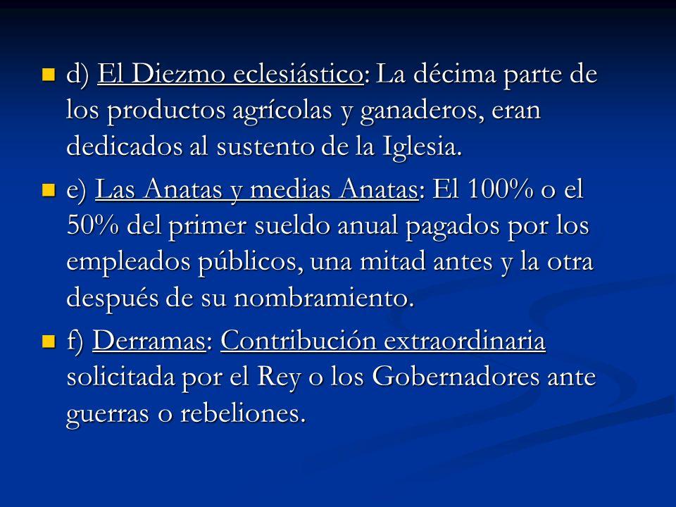 d) El Diezmo eclesiástico: La décima parte de los productos agrícolas y ganaderos, eran dedicados al sustento de la Iglesia.