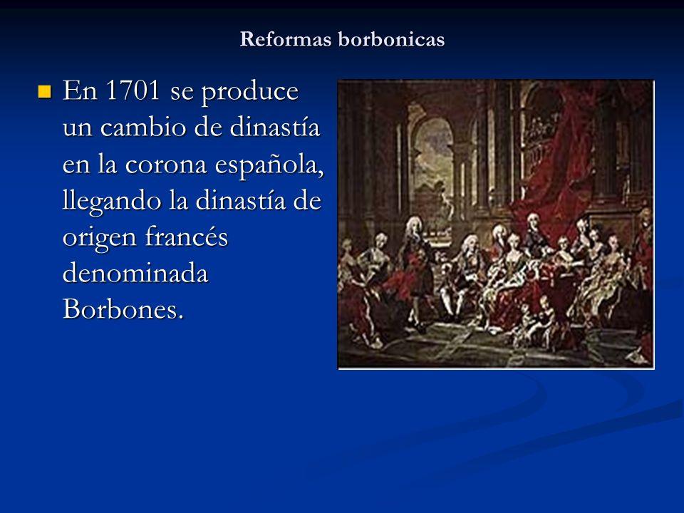 Reformas borbonicasEn 1701 se produce un cambio de dinastía en la corona española, llegando la dinastía de origen francés denominada Borbones.