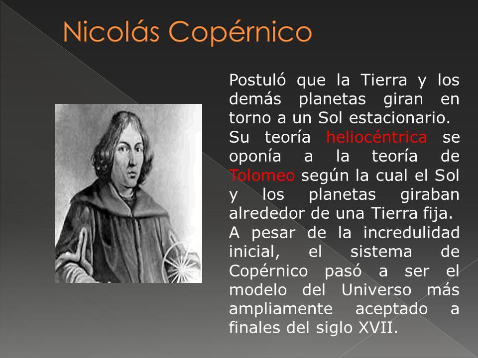 Nicolás Copérnico Postuló que la Tierra y los demás planetas giran en torno a un Sol estacionario.