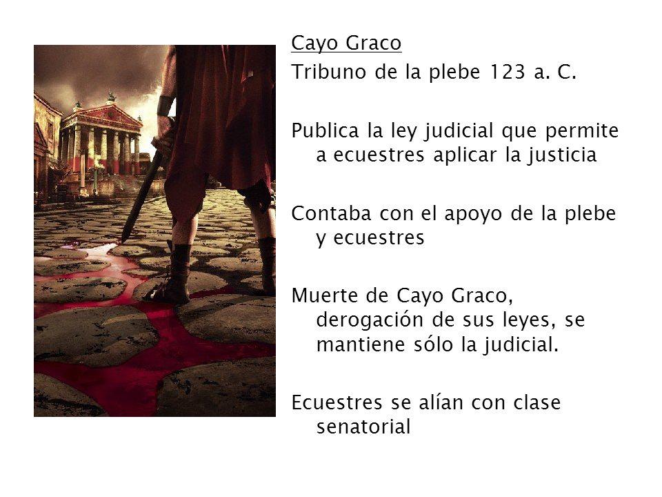 Cayo GracoTribuno de la plebe 123 a. C. Publica la ley judicial que permite a ecuestres aplicar la justicia.