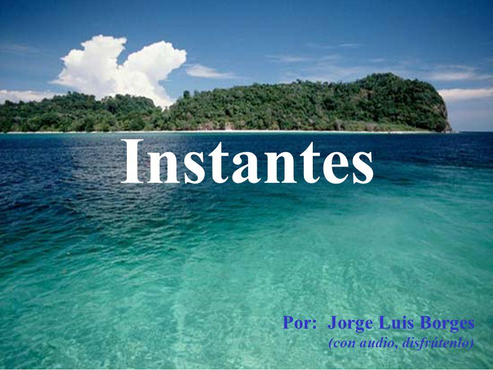 …... Instantes Por: Jorge Luis Borges (con audio, disfrútenlo)