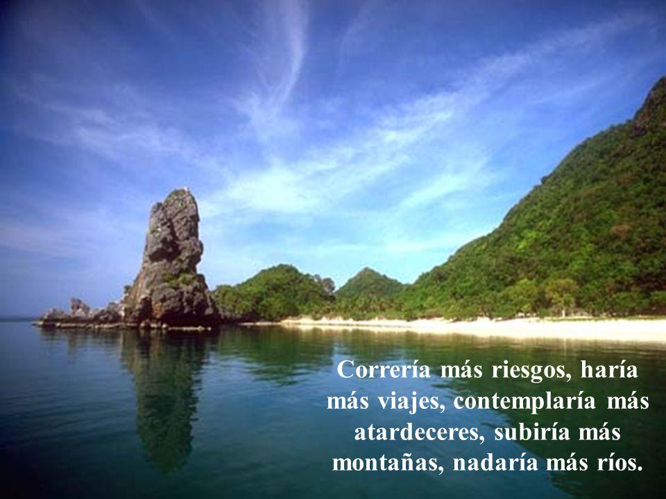 Correría más riesgos, haría más viajes, contemplaría más atardeceres, subiría más montañas, nadaría más ríos.