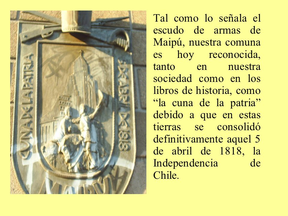 Tal como lo señala el escudo de armas de Maipú, nuestra comuna es hoy reconocida, tanto en nuestra sociedad como en los libros de historia, como la cuna de la patria debido a que en estas tierras se consolidó definitivamente aquel 5 de abril de 1818, la Independencia de Chile.