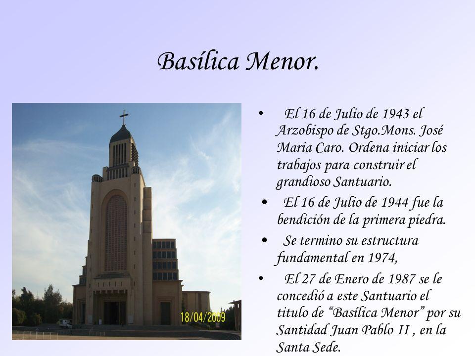 Basílica Menor.El 16 de Julio de 1943 el Arzobispo de Stgo.Mons. José Maria Caro. Ordena iniciar los trabajos para construir el grandioso Santuario.