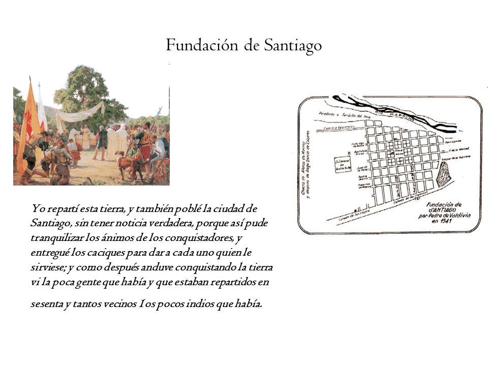 Fundación de Santiago Yo repartí esta tierra, y también poblé la ciudad de. Santiago, sin tener noticia verdadera, porque así pude.