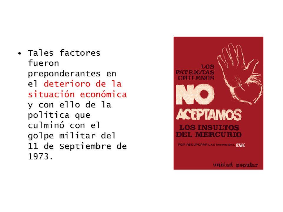 Tales factores fueron preponderantes en el deterioro de la situación económica y con ello de la política que culminó con el golpe militar del 11 de Septiembre de 1973.