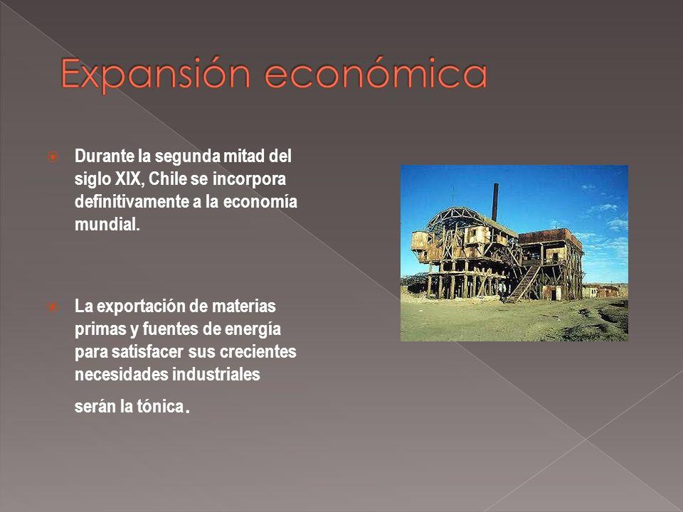 Expansión económica Durante la segunda mitad del siglo XIX, Chile se incorpora definitivamente a la economía mundial.