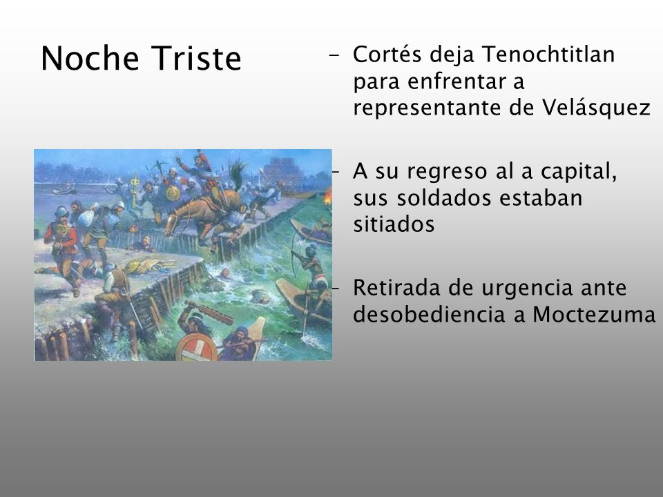 Noche TristeCortés deja Tenochtitlan para enfrentar a representante de Velásquez. A su regreso al a capital, sus soldados estaban sitiados.