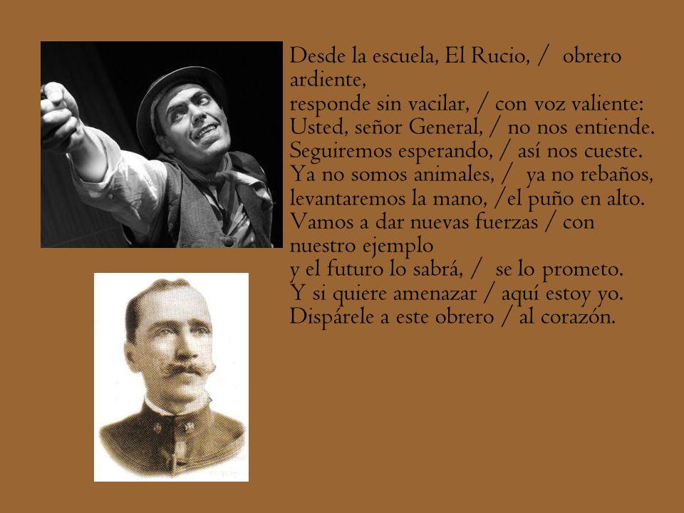 Desde la escuela, El Rucio, / obrero ardiente, responde sin vacilar, / con voz valiente: Usted, señor General, / no nos entiende.