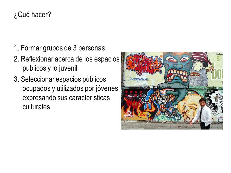 ¿Qué hacer 1. Formar grupos de 3 personas. 2. Reflexionar acerca de los espacios públicos y lo juvenil.
