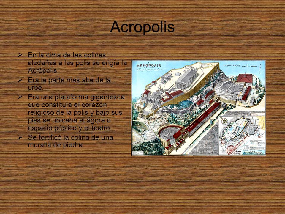 Acropolis En la cima de las colinas, aledañas a las polis se erigía la Acrópolis. Era la parte mas alta de la urbe.