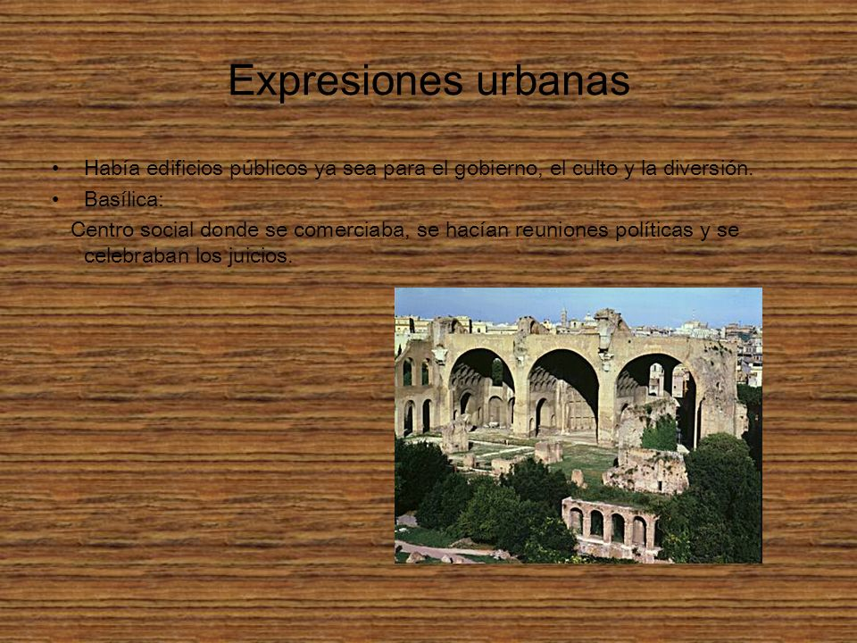 Expresiones urbanas Había edificios públicos ya sea para el gobierno, el culto y la diversión. Basílica: