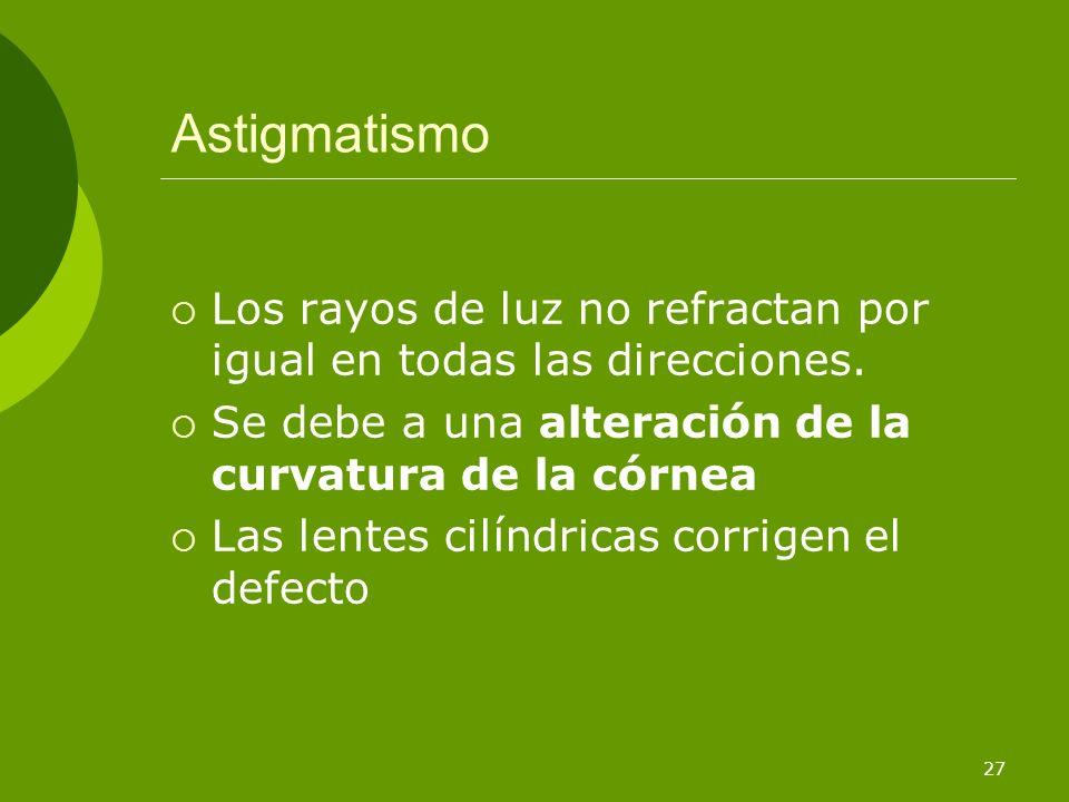 Astigmatismo Los rayos de luz no refractan por igual en todas las direcciones. Se debe a una alteración de la curvatura de la córnea.