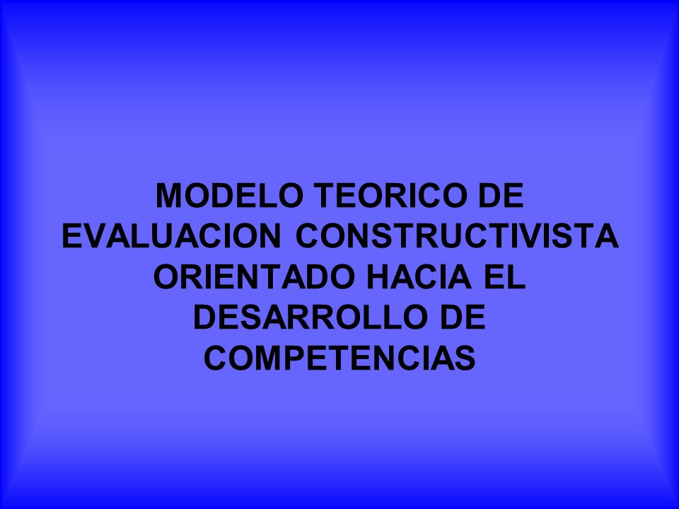 MODELO TEORICO DE EVALUACION CONSTRUCTIVISTA ORIENTADO HACIA EL DESARROLLO DE COMPETENCIAS