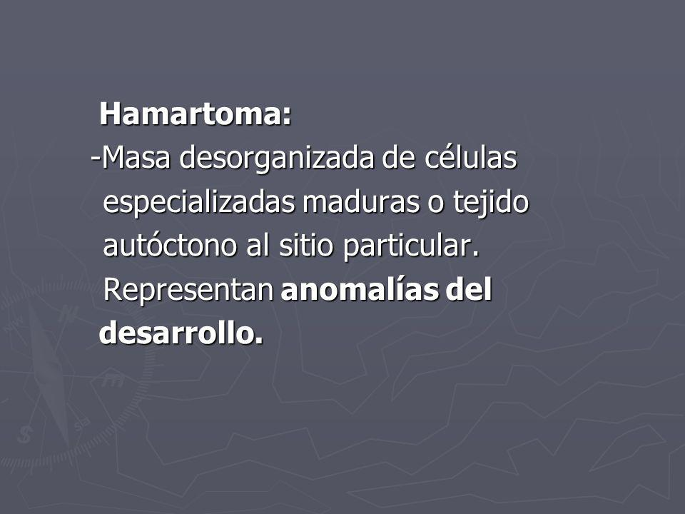 Hamartoma: -Masa desorganizada de células. especializadas maduras o tejido. autóctono al sitio particular.