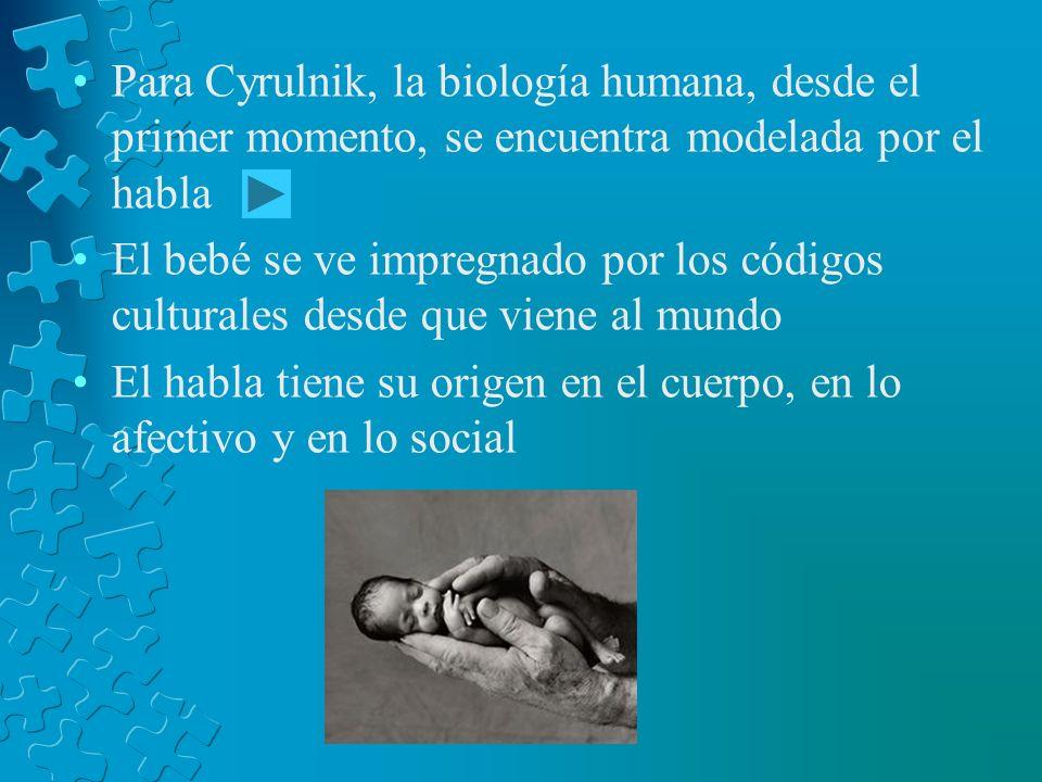 Para Cyrulnik, la biología humana, desde el primer momento, se encuentra modelada por el habla