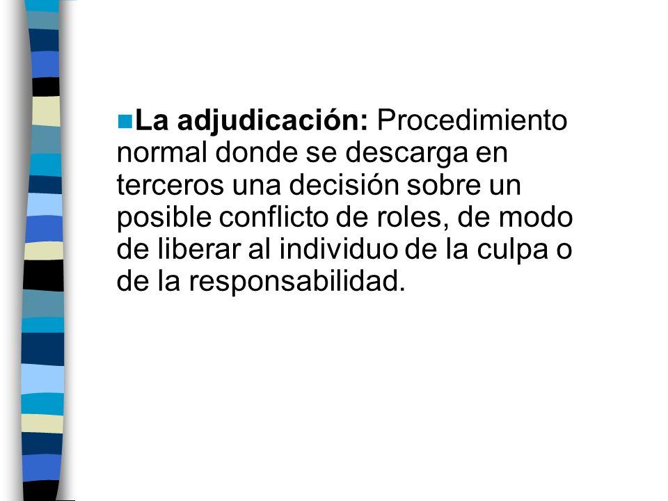 La adjudicación: Procedimiento normal donde se descarga en terceros una decisión sobre un posible conflicto de roles, de modo de liberar al individuo de la culpa o de la responsabilidad.