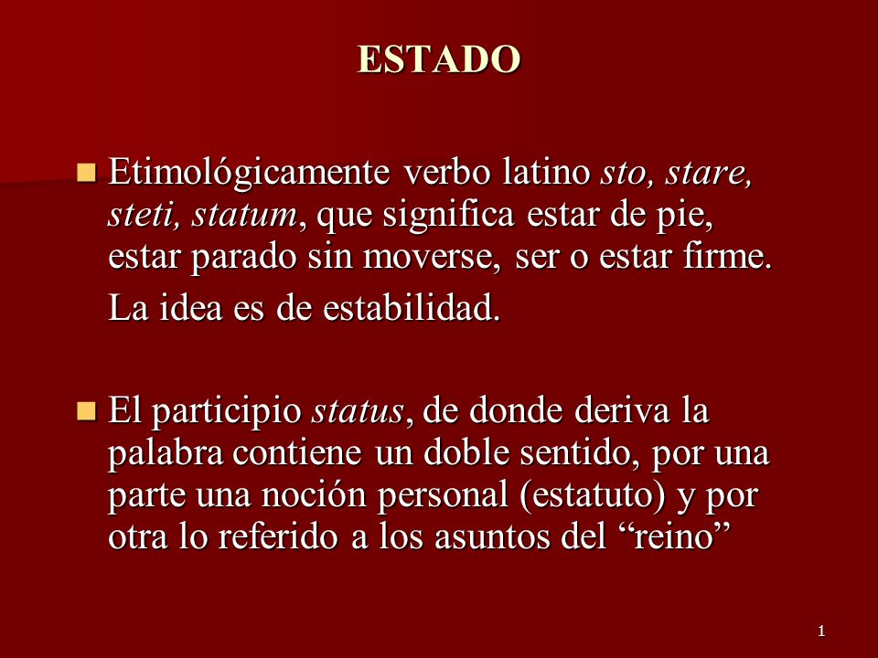 ESTADO Etimológicamente verbo latino sto, stare, steti, statum, que significa estar de pie, estar parado sin moverse, ser o estar firme.