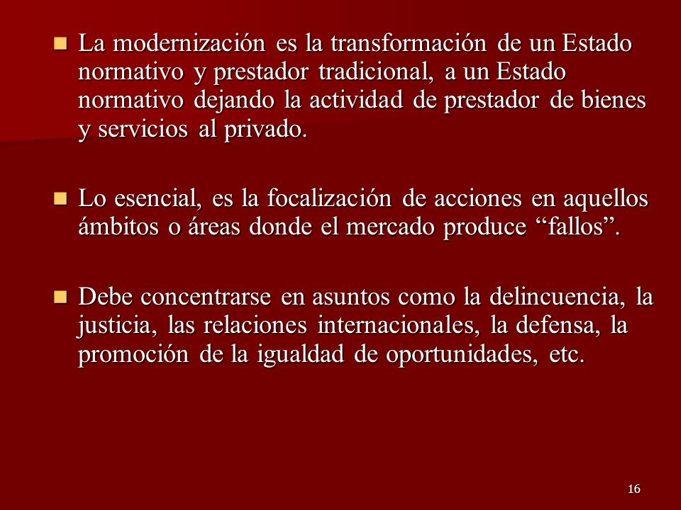 La modernización es la transformación de un Estado normativo y prestador tradicional, a un Estado normativo dejando la actividad de prestador de bienes y servicios al privado.