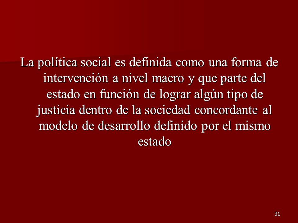 La política social es definida como una forma de intervención a nivel macro y que parte del estado en función de lograr algún tipo de justicia dentro de la sociedad concordante al modelo de desarrollo definido por el mismo estado