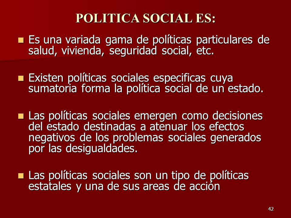 POLITICA SOCIAL ES:Es una variada gama de políticas particulares de salud, vivienda, seguridad social, etc.