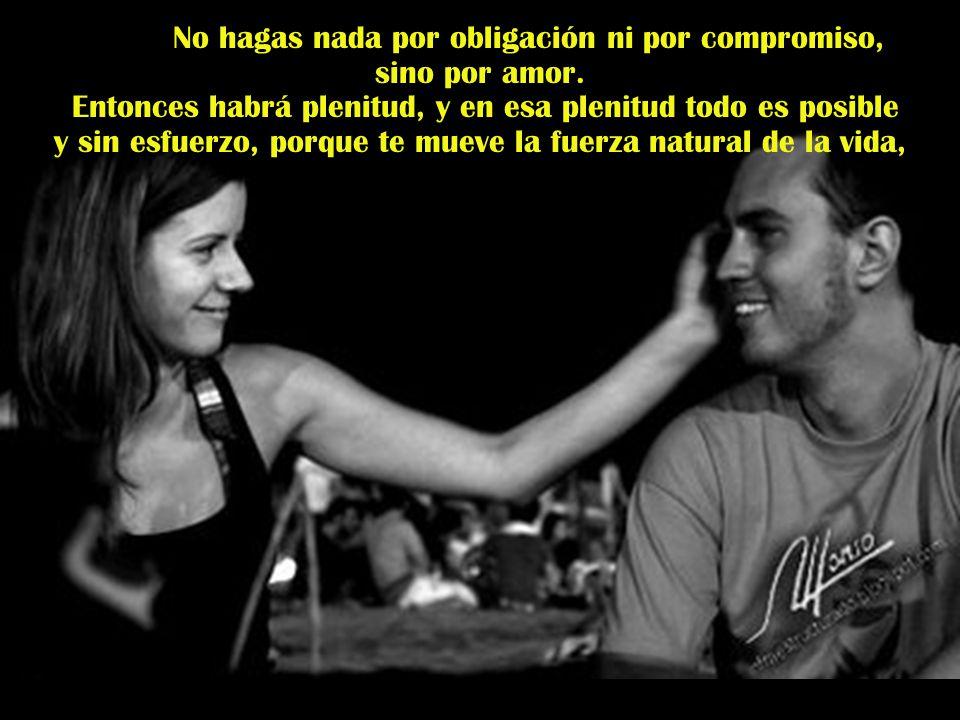 No hagas nada por obligación ni por compromiso, sino por amor