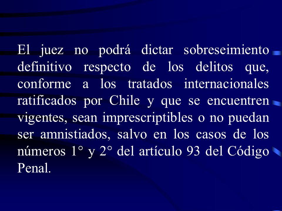 El juez no podrá dictar sobreseimiento definitivo respecto de los delitos que, conforme a los tratados internacionales ratificados por Chile y que se encuentren vigentes, sean imprescriptibles o no puedan ser amnistiados, salvo en los casos de los números 1° y 2° del artículo 93 del Código Penal.