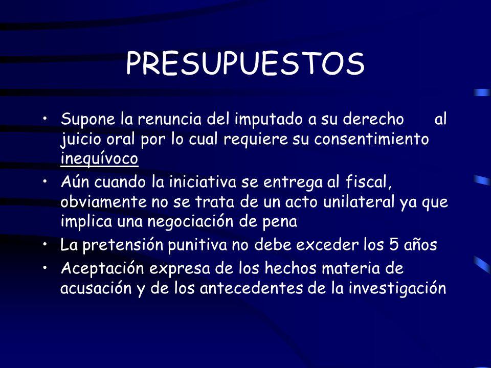PRESUPUESTOS Supone la renuncia del imputado a su derecho al juicio oral por lo cual requiere su consentimiento inequívoco.