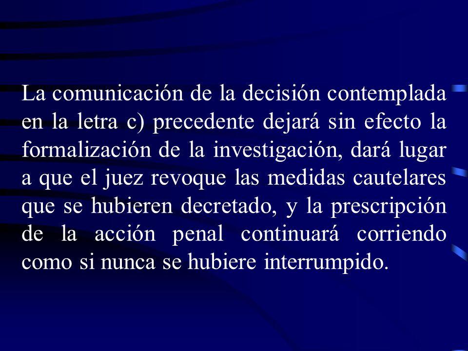 La comunicación de la decisión contemplada en la letra c) precedente dejará sin efecto la formalización de la investigación, dará lugar a que el juez revoque las medidas cautelares que se hubieren decretado, y la prescripción de la acción penal continuará corriendo como si nunca se hubiere interrumpido.