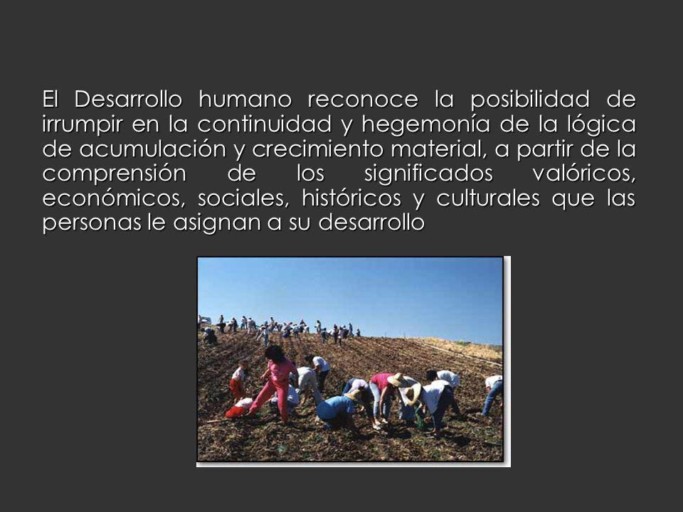 El Desarrollo humano reconoce la posibilidad de irrumpir en la continuidad y hegemonía de la lógica de acumulación y crecimiento material, a partir de la comprensión de los significados valóricos, económicos, sociales, históricos y culturales que las personas le asignan a su desarrollo