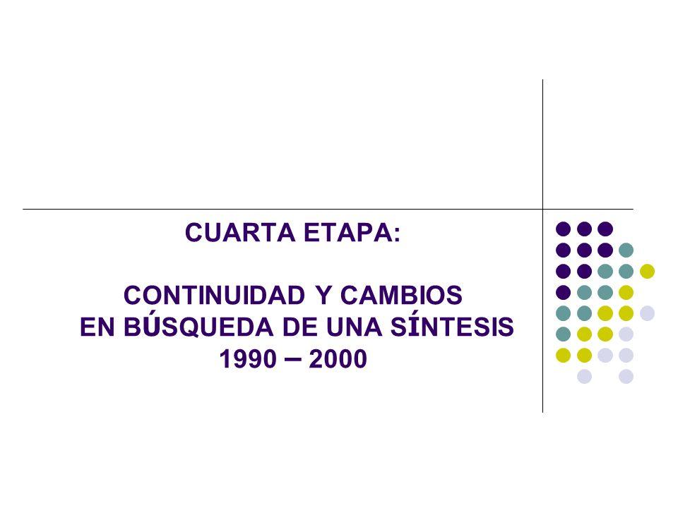 CUARTA ETAPA: CONTINUIDAD Y CAMBIOS EN BÚSQUEDA DE UNA SÍNTESIS 1990 – 2000