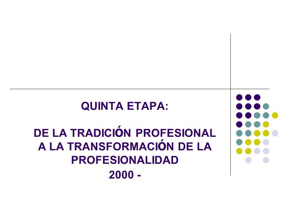 QUINTA ETAPA: DE LA TRADICIÓN PROFESIONAL A LA TRANSFORMACIÓN DE LA PROFESIONALIDAD 2000 -