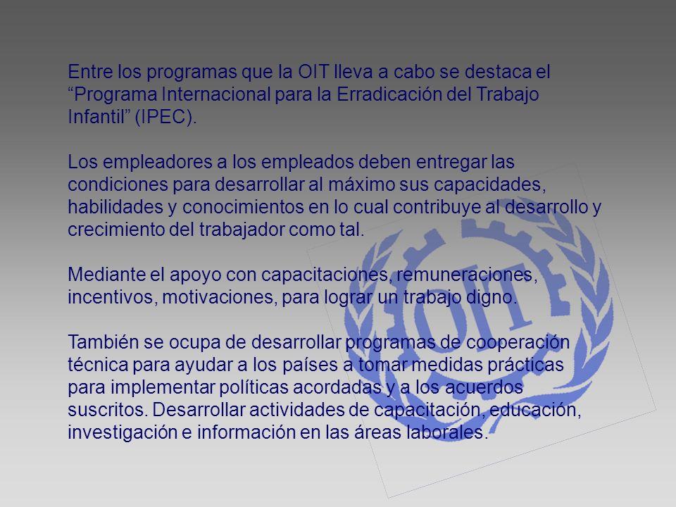 Entre los programas que la OIT lleva a cabo se destaca el Programa Internacional para la Erradicación del Trabajo Infantil (IPEC).