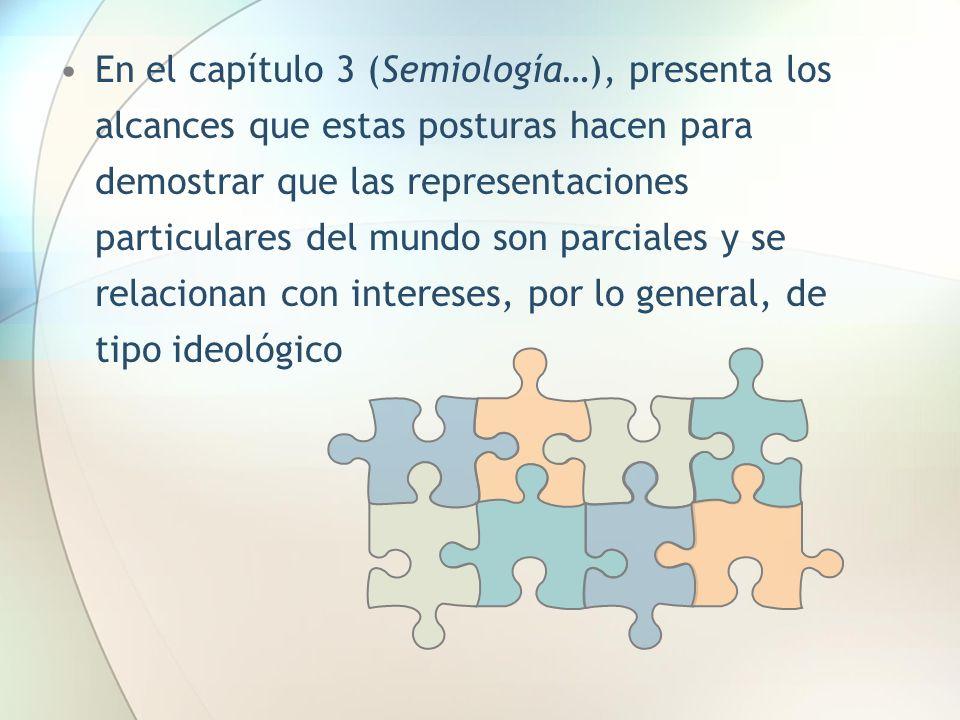 En el capítulo 3 (Semiología…), presenta los alcances que estas posturas hacen para demostrar que las representaciones particulares del mundo son parciales y se relacionan con intereses, por lo general, de tipo ideológico