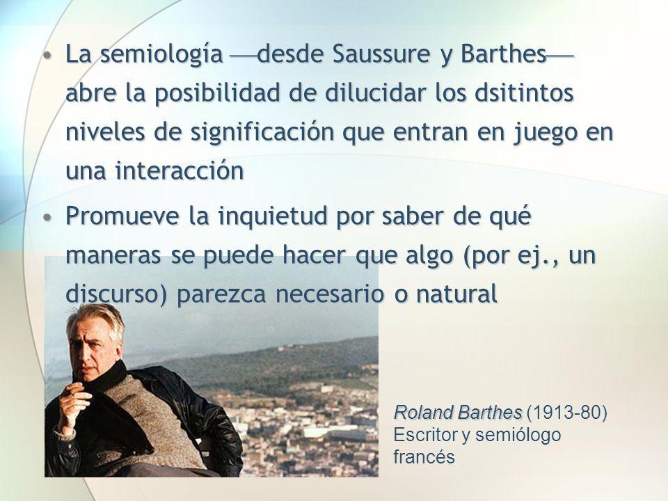 La semiología desde Saussure y Barthes abre la posibilidad de dilucidar los dsitintos niveles de significación que entran en juego en una interacción