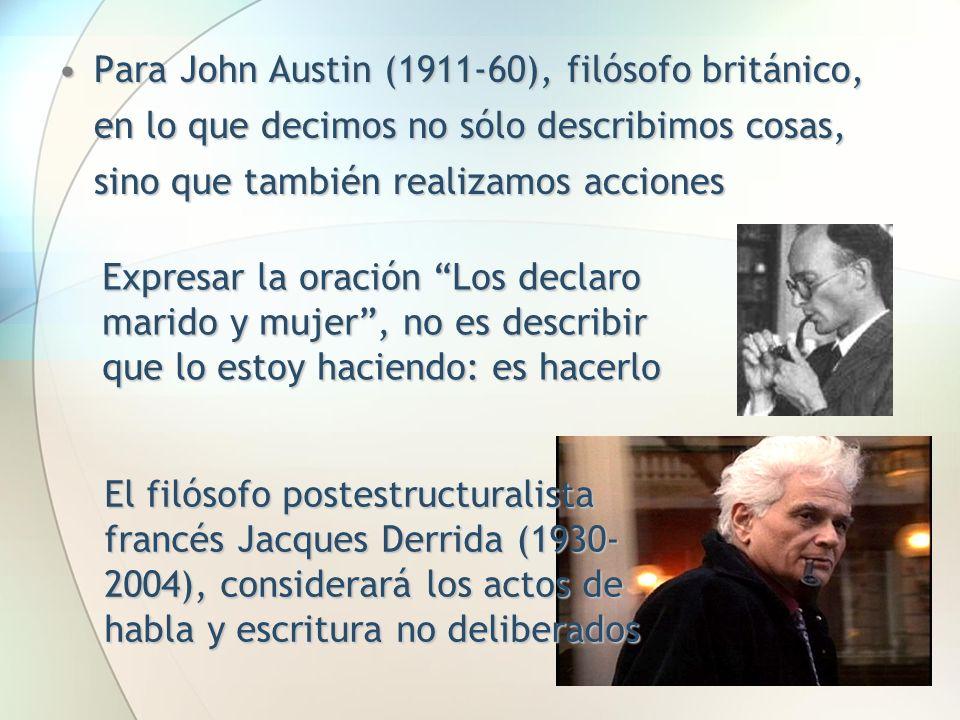 Para John Austin (1911-60), filósofo británico, en lo que decimos no sólo describimos cosas, sino que también realizamos acciones