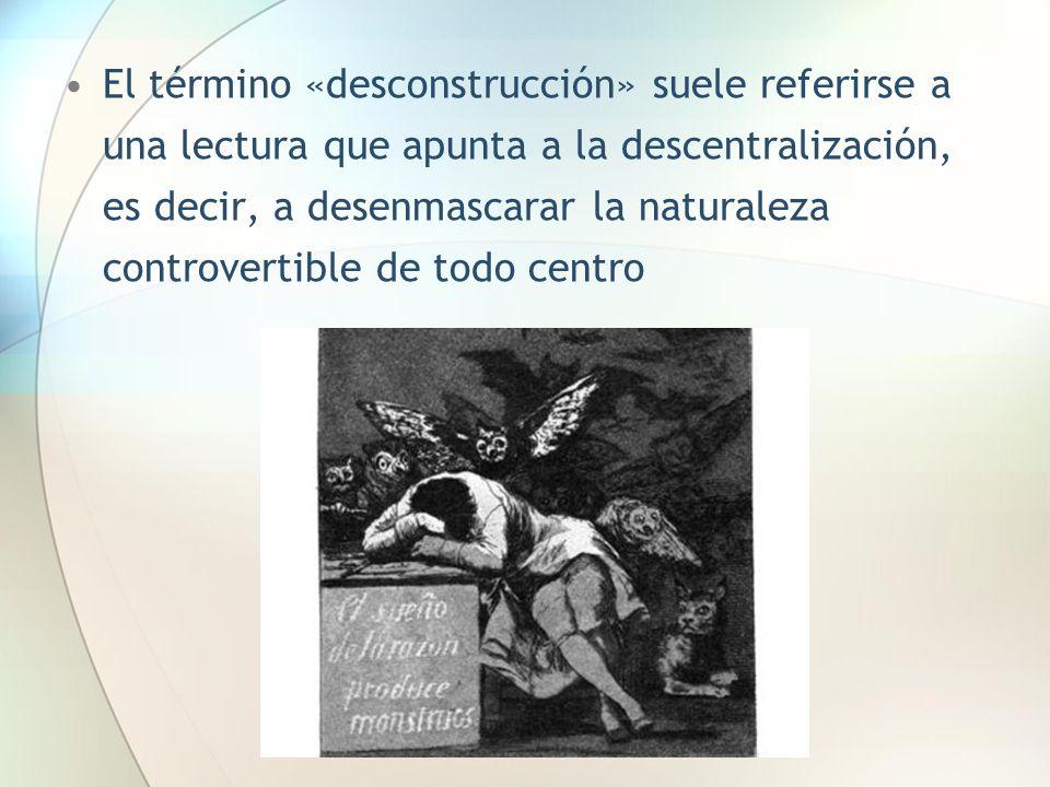 El término «desconstrucción» suele referirse a una lectura que apunta a la descentralización, es decir, a desenmascarar la naturaleza controvertible de todo centro