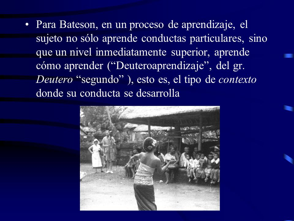 Para Bateson, en un proceso de aprendizaje, el sujeto no sólo aprende conductas particulares, sino que un nivel inmediatamente superior, aprende cómo aprender ( Deuteroaprendizaje , del gr.