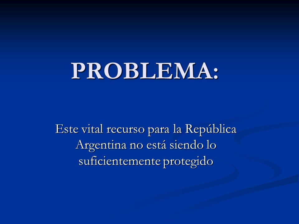 PROBLEMA: Este vital recurso para la República Argentina no está siendo lo suficientemente protegido.