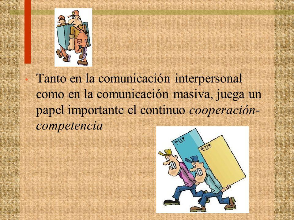 Tanto en la comunicación interpersonal como en la comunicación masiva, juega un papel importante el continuo cooperación-competencia